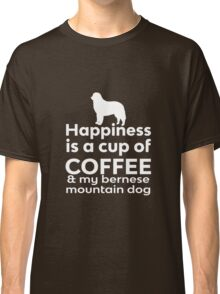 Happiness is a cup of Coffee & my Bernese Mountain Dog Classic T-Shirt