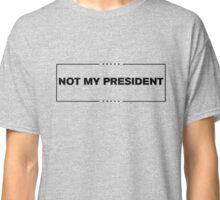 Not My President - Anti Trump  Classic T-Shirt