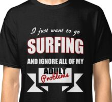 I just want to go Surfing and ignore all of my adult problems funny T-Shirt Classic T-Shirt