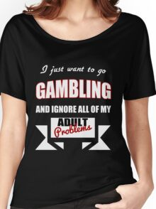 I just want to go Gambling and ignore all of my adult problems funny T-Shirt Women's Relaxed Fit T-Shirt