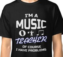 I'm a Music Teacher, of course i have problems funny School T-Shirt Classic T-Shirt