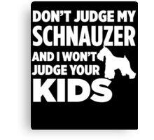 Don't Judge My Schnauzer & I Won't Judge Your Kids Canvas Print
