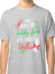 I am Full of Holiday Spirit and it's called Vodka Christmas Party  Classic T-Shirt