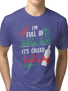 I am Full of Holiday Spirit and it's called Vodka Christmas Party  Tri-blend T-Shirt