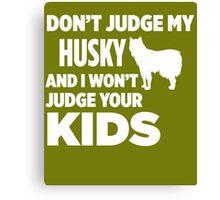 Don't Judge My Husky & I Won't Judge Your Kids Canvas Print