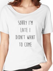 Sorry I'm Late I Didn't Want to Come Women's Relaxed Fit T-Shirt