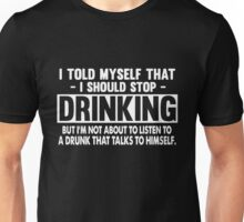 I Told My Self That I Should Stop Drinking But I'm Not A Bout To Listen To A Drunk That Talks To Himself Unisex T-Shirt