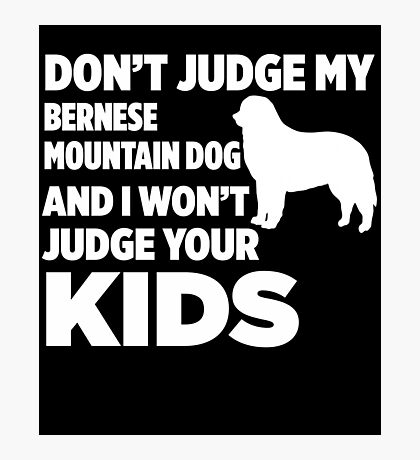 Don't Judge My Bernese Mountain Dog & I Won't Judge Your Kids Photographic Print
