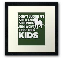 Don't Judge My Shetland Sheepdog & I Won't Judge Your Kids Framed Print