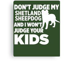 Don't Judge My Shetland Sheepdog & I Won't Judge Your Kids Canvas Print