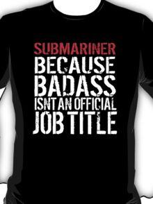 Funny 'Submariner Because Badass Isn't an official Job Title' T-Shirt T-Shirt