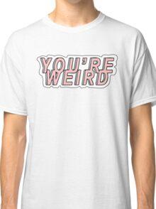 you're weird Classic T-Shirt