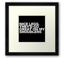 Nice Legs. They'd Go Great on My Shoulders Framed Print