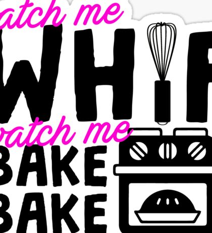 Watch Me Whip Watch Me Bake Bake Sticker