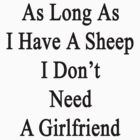 As Long As I Have A Sheep I Don't Need A Girlfriend  by supernova23