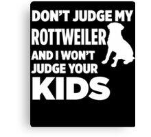 Don't Judge My Rottweiler & I Won't Judge Your Kids Canvas Print