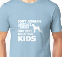 Don't Judge My Airedale Terrier & I Won't Judge Your Kids Unisex T-Shirt