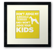 Don't Judge My Airedale Terrier & I Won't Judge Your Kids Framed Print