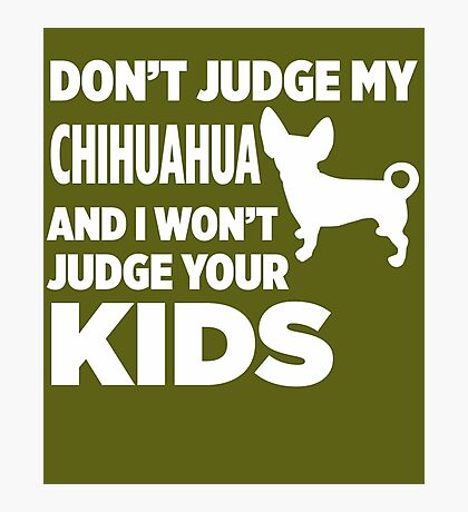 Don't Judge My Chihuahua & I Won't Judge Your Kids Photographic Print