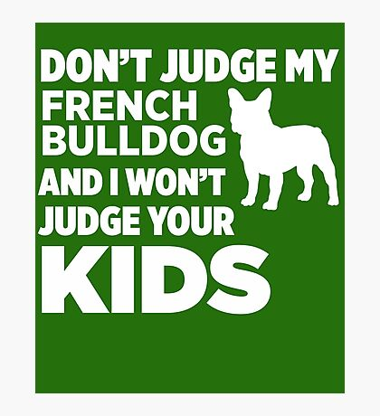 Don't Judge My French Bulldog & I Won't Judge Your Kids Photographic Print