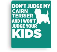 Don't Judge My Cairn Terriers & I Won't Judge Your Kids Canvas Print