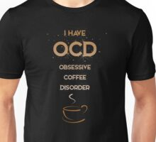 I have OCD - obsessive coffee disorder Unisex T-Shirt