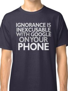 IGNORANCE IS INEXCUSABLE WITH GOOGLE ON YOUR PHONE Classic T-Shirt