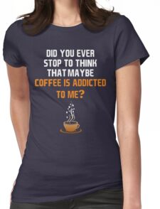 Coffee is addicted to me! Womens Fitted T-Shirt