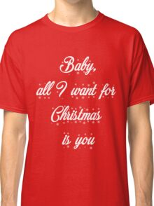 Baby, all I want for Christmas is you Classic T-Shirt