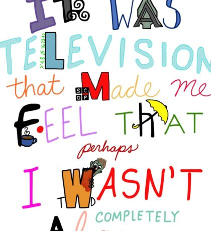 It Was Television That Made Me Feel That Perhaps I Wasn't Completely Alone Sticker