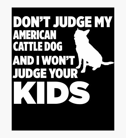 Don't Judge My Australian Cattle Dog & I Won't Judge Your Kids Photographic Print