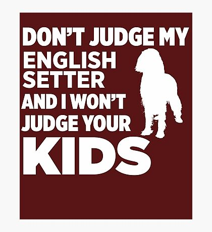 Don't Judge My English Setter & I Won't Judge Your Kids Photographic Print
