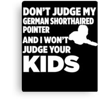 Don't Judge My German Shorthaired Pointer & I Won't Judge Your Kids Canvas Print