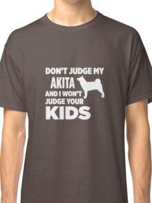 Don't Judge My Akita & I Won't Judge Your Kids Classic T-Shirt