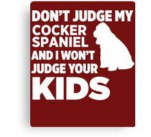 Don't Judge My Cocker Spaniel & I Won't Judge Your Kids Canvas Print