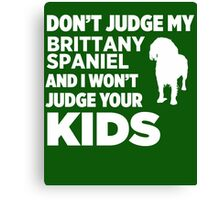 Don't Judge My Brittany Spaniel & I Won't Judge Your Kids Canvas Print