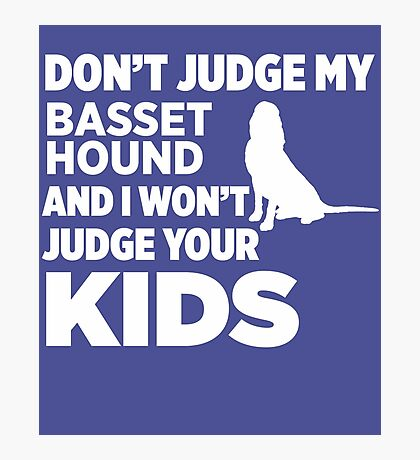 Don't Judge My Basset Hound & I Won't Your Kids Photographic Print