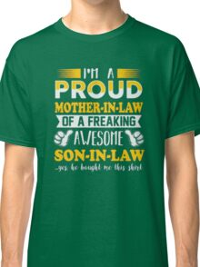 I'm a proud Mother-In-Law of a freaking awesome Son-In-Law yes he bough me this shirt T-Shirt Classic T-Shirt
