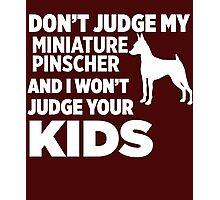 Don't Judge My Miniature Pinscher I Won't Kids Photographic Print