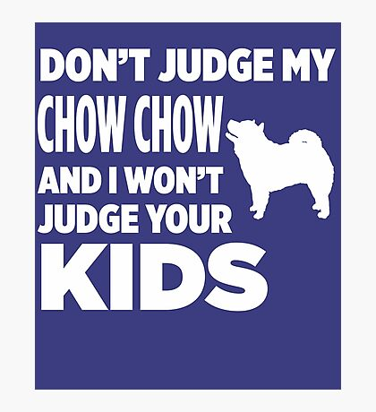 Don't Judge My Chow Chow & I Won't Your Kids Photographic Print