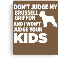 Don't Judge My Brussell Griffon I Won't Your Kids Canvas Print