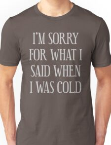 I'm Sorry For What I Said When I Was Cold Unisex T-Shirt