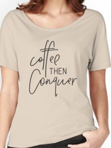 MINI MOTIVATOR COLLECTION - COFFEE THEN CONQUER Women's Relaxed Fit T-Shirt