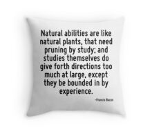 Natural abilities are like natural plants, that need pruning by study; and studies themselves do give forth directions too much at large, except they be bounded in by experience. Throw Pillow