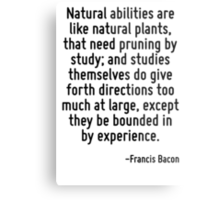 Natural abilities are like natural plants, that need pruning by study; and studies themselves do give forth directions too much at large, except they be bounded in by experience. Metal Print