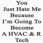 You Just Hate Me Because I'm Going To Become A HVAC & R Tech  by supernova23