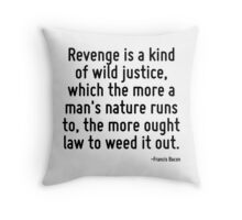 Revenge is a kind of wild justice, which the more a man's nature runs to, the more ought law to weed it out. Throw Pillow