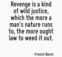 Revenge is a kind of wild justice, which the more a man's nature runs to, the more ought law to weed it out. by Quotr