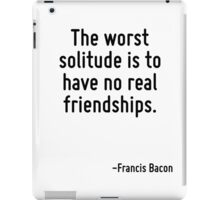 The worst solitude is to have no real friendships. iPad Case/Skin