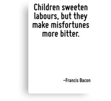 Children sweeten labours, but they make misfortunes more bitter. Canvas Print